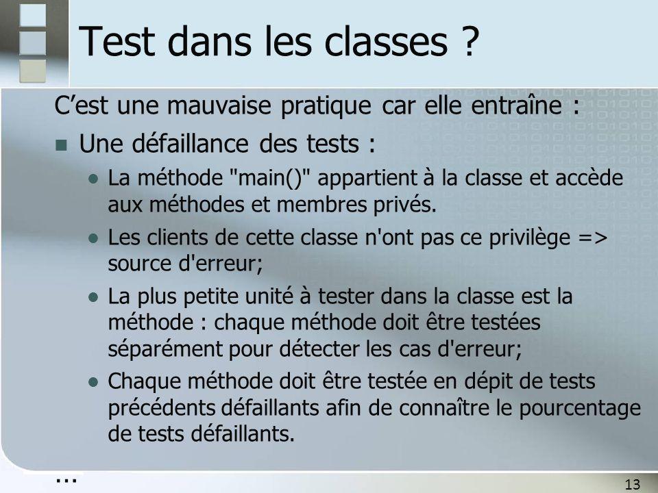 13 Test dans les classes ? C'est une mauvaise pratique car elle entraîne : Une défaillance des tests : La méthode