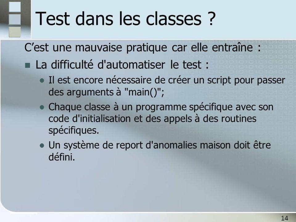14 Test dans les classes ? C'est une mauvaise pratique car elle entraîne : La difficulté d'automatiser le test : Il est encore nécessaire de créer un