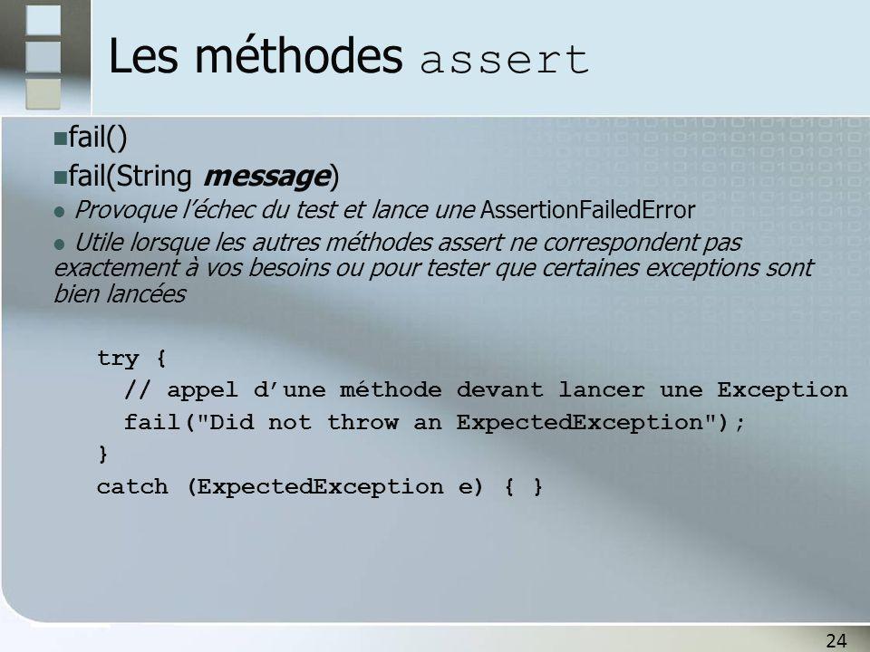 24 Les méthodes assert fail() fail(String message) Provoque l'échec du test et lance une AssertionFailedError Utile lorsque les autres méthodes assert