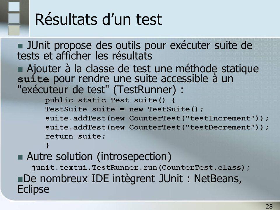 28 Résultats d'un test JUnit propose des outils pour exécuter suite de tests et afficher les résultats Ajouter à la classe de test une méthode statiqu