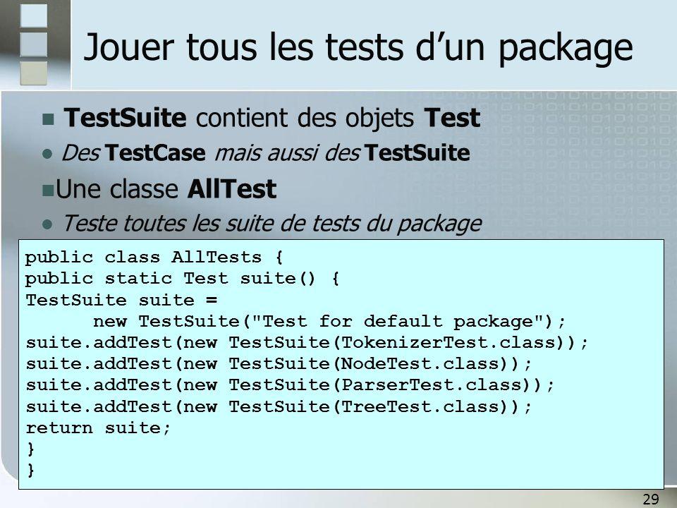 29 Jouer tous les tests d'un package TestSuite contient des objets Test Des TestCase mais aussi des TestSuite Une classe AllTest Teste toutes les suit