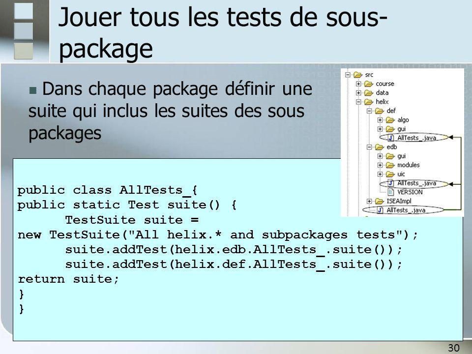 30 Jouer tous les tests de sous- package Dans chaque package définir une suite qui inclus les suites des sous packages public class AllTests_{ public