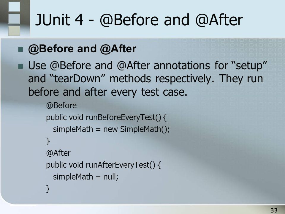 """33 JUnit 4 - @Before and @After @Before and @After Use @Before and @After annotations for """"setup"""" and """"tearDown"""" methods respectively. They run before"""
