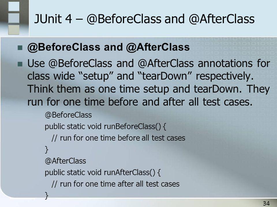 "34 JUnit 4 – @BeforeClass and @AfterClass @BeforeClass and @AfterClass Use @BeforeClass and @AfterClass annotations for class wide ""setup"" and ""tearDo"