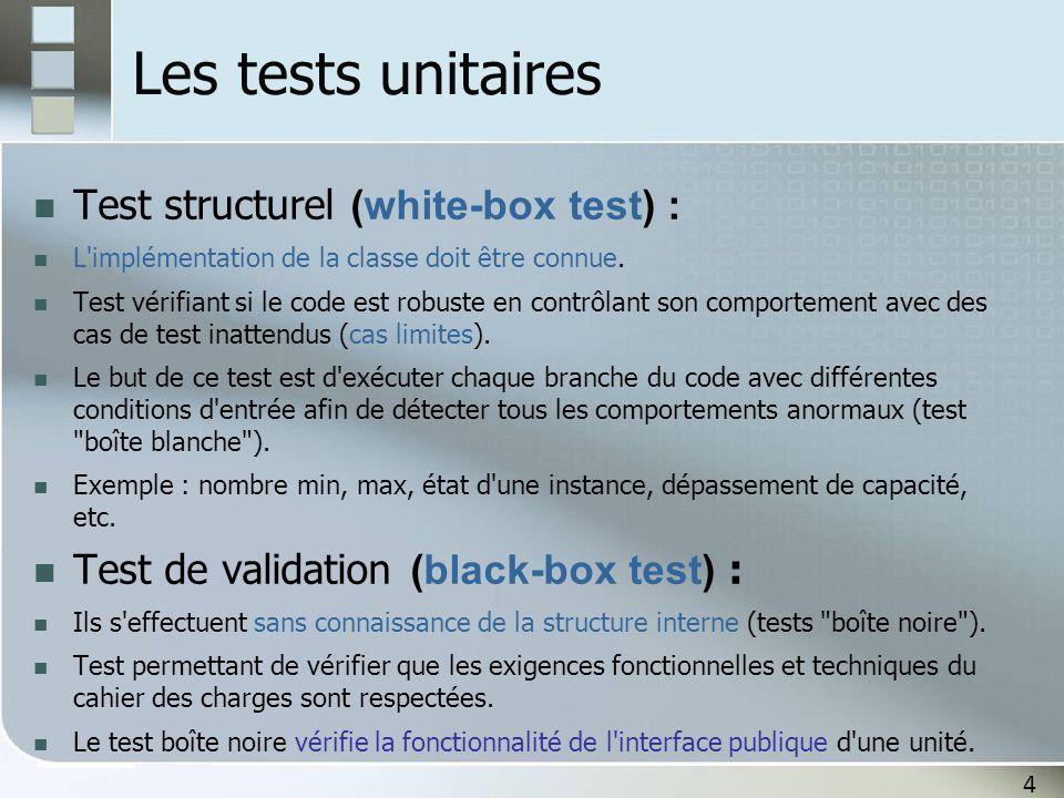 4 Les tests unitaires Test structurel (white-box test) : L'implémentation de la classe doit être connue. Test vérifiant si le code est robuste en cont