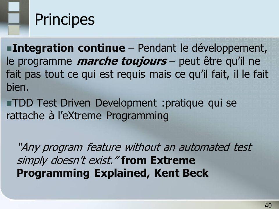 40 Principes Integration continue – Pendant le développement, le programme marche toujours – peut être qu'il ne fait pas tout ce qui est requis mais c