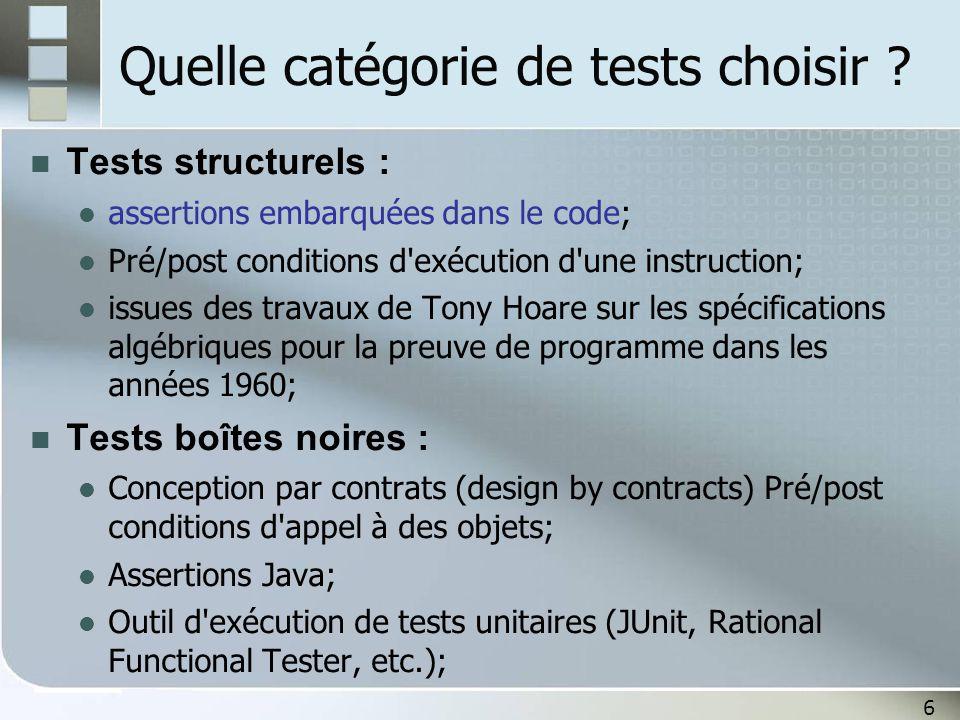6 Quelle catégorie de tests choisir ? Tests structurels : assertions embarquées dans le code; Pré/post conditions d'exécution d'une instruction; issue