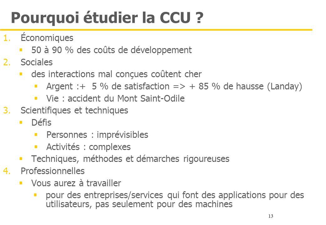 13 Pourquoi étudier la CCU ? 1.Économiques  50 à 90 % des coûts de développement 2.Sociales  des interactions mal conçues coûtent cher  Argent :+ 5