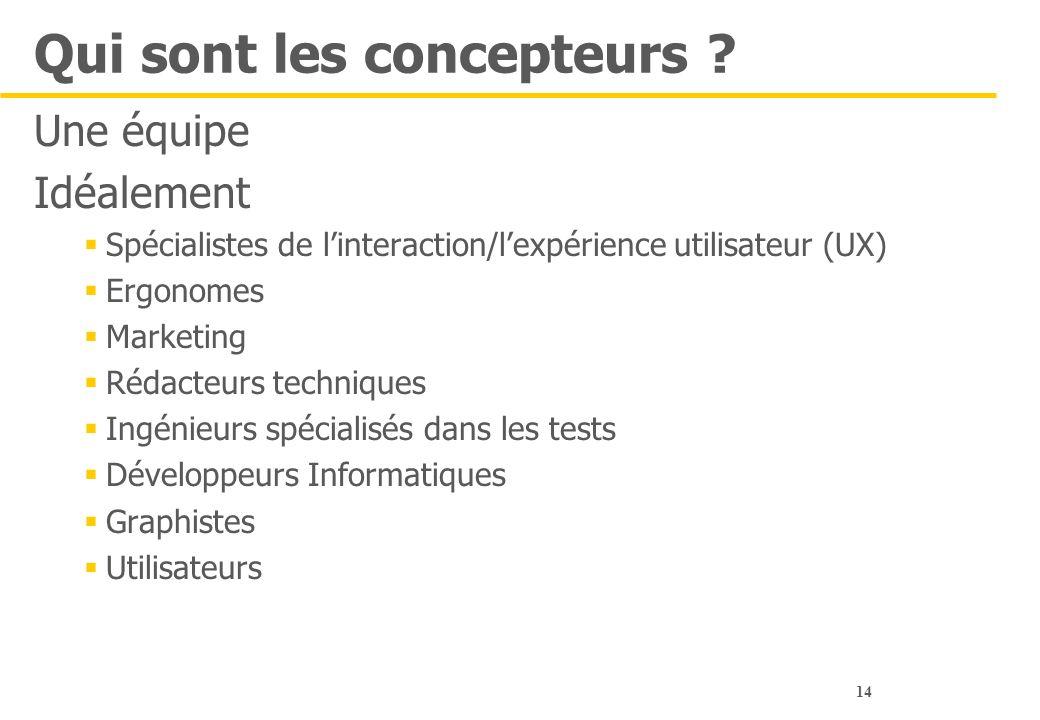 14 Qui sont les concepteurs ? Une équipe Idéalement  Spécialistes de l'interaction/l'expérience utilisateur (UX)  Ergonomes  Marketing  Rédacteurs