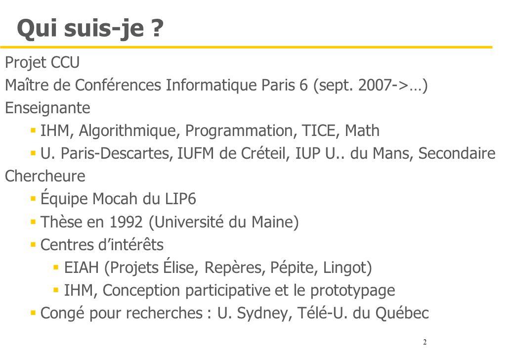 2 Qui suis-je ? Projet CCU Maître de Conférences Informatique Paris 6 (sept. 2007->…) Enseignante  IHM, Algorithmique, Programmation, TICE, Math  U.