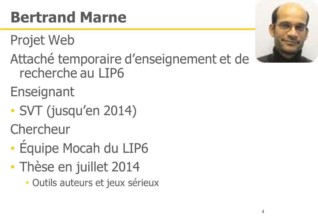 4 Bertrand Marne Projet Web Attaché temporaire d'enseignement et de recherche au LIP6 Enseignant SVT (jusqu'en 2014) Chercheur Équipe Mocah du LIP6 Th