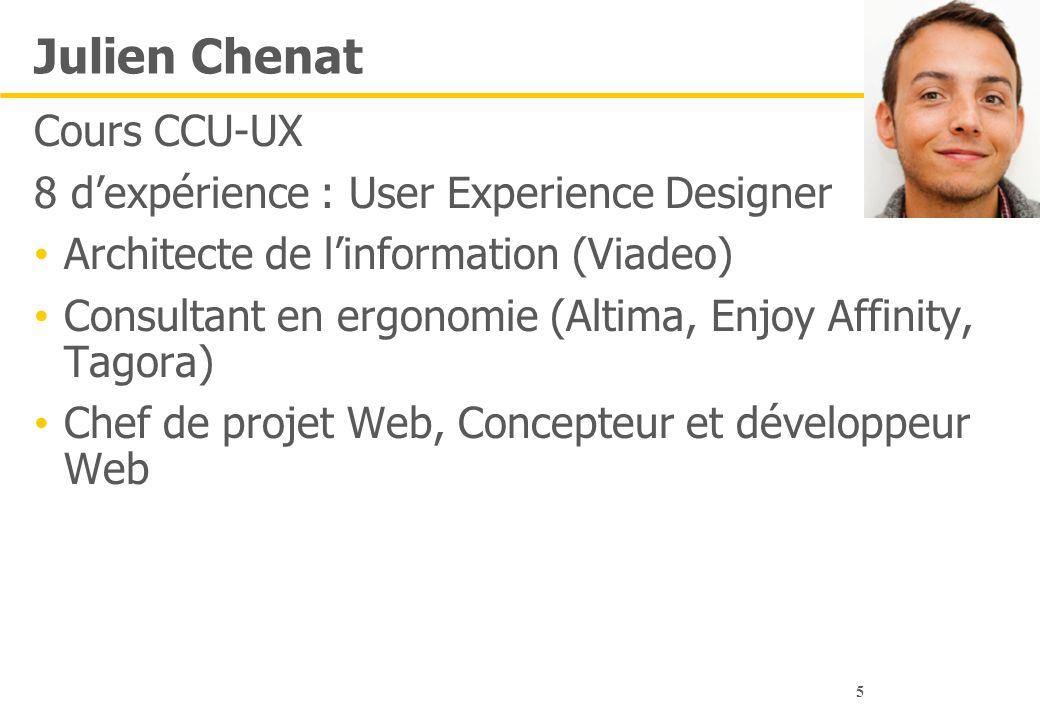 5 Julien Chenat Cours CCU-UX 8 d'expérience : User Experience Designer Architecte de l'information (Viadeo) Consultant en ergonomie (Altima, Enjoy Aff
