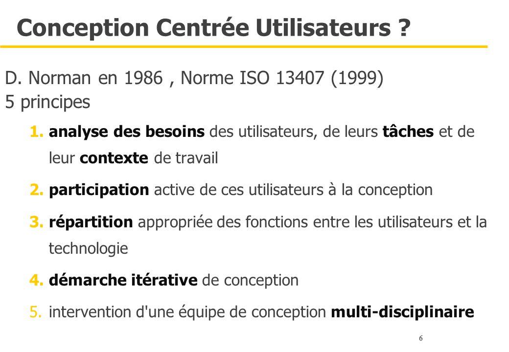6 Conception Centrée Utilisateurs ? D. Norman en 1986, Norme ISO 13407 (1999) 5 principes 1.analyse des besoins des utilisateurs, de leurs tâches et d