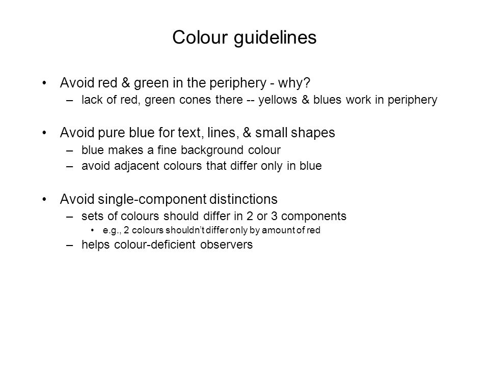 Colour guidelines Avoid red & green in the periphery - why? –lack of red, green cones there -- yellows & blues work in periphery Avoid pure blue for t