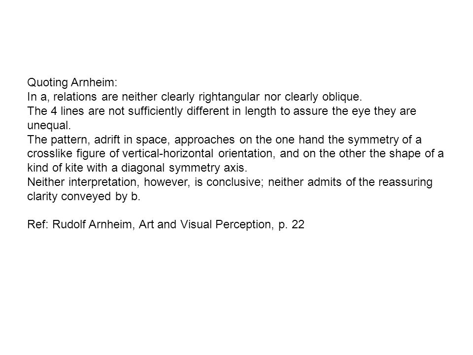 Quoting Arnheim: In a, relations are neither clearly rightangular nor clearly oblique. The 4 lines are not sufficiently different in length to assure