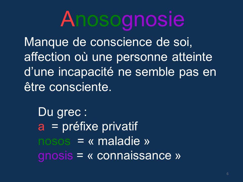 Anosognosie Du grec : a = préfixe privatif nosos = « maladie » gnosis = « connaissance » Manque de conscience de soi, affection où une personne attein