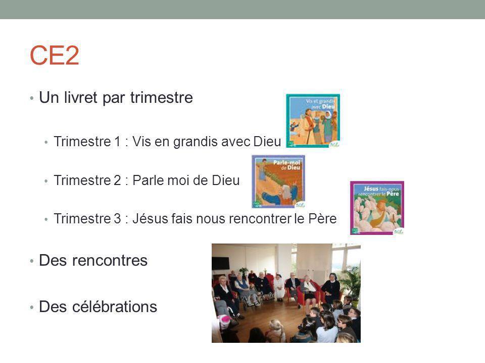 CE2 Un livret par trimestre Trimestre 1 : Vis en grandis avec Dieu Trimestre 2 : Parle moi de Dieu Trimestre 3 : Jésus fais nous rencontrer le Père Des rencontres Des célébrations