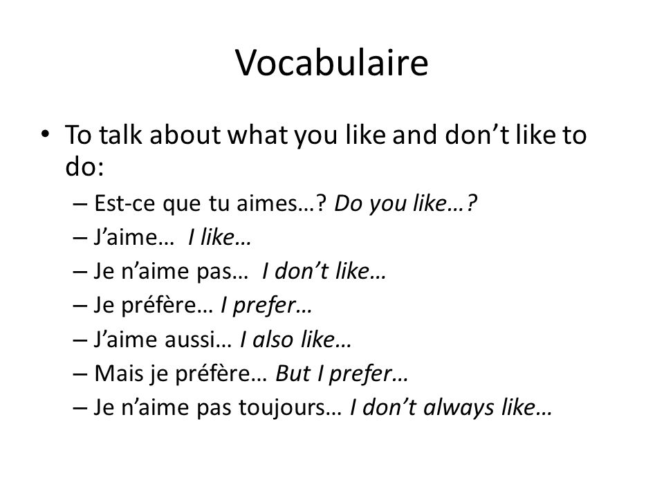 Vocabulaire To talk about what you like and don't like to do: – Est-ce que tu aimes…? Do you like…? – J'aime… I like… – Je n'aime pas… I don't like… –