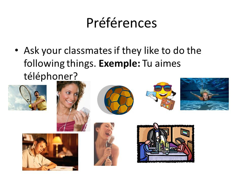 Préférences Ask your classmates if they like to do the following things. Exemple: Tu aimes téléphoner?