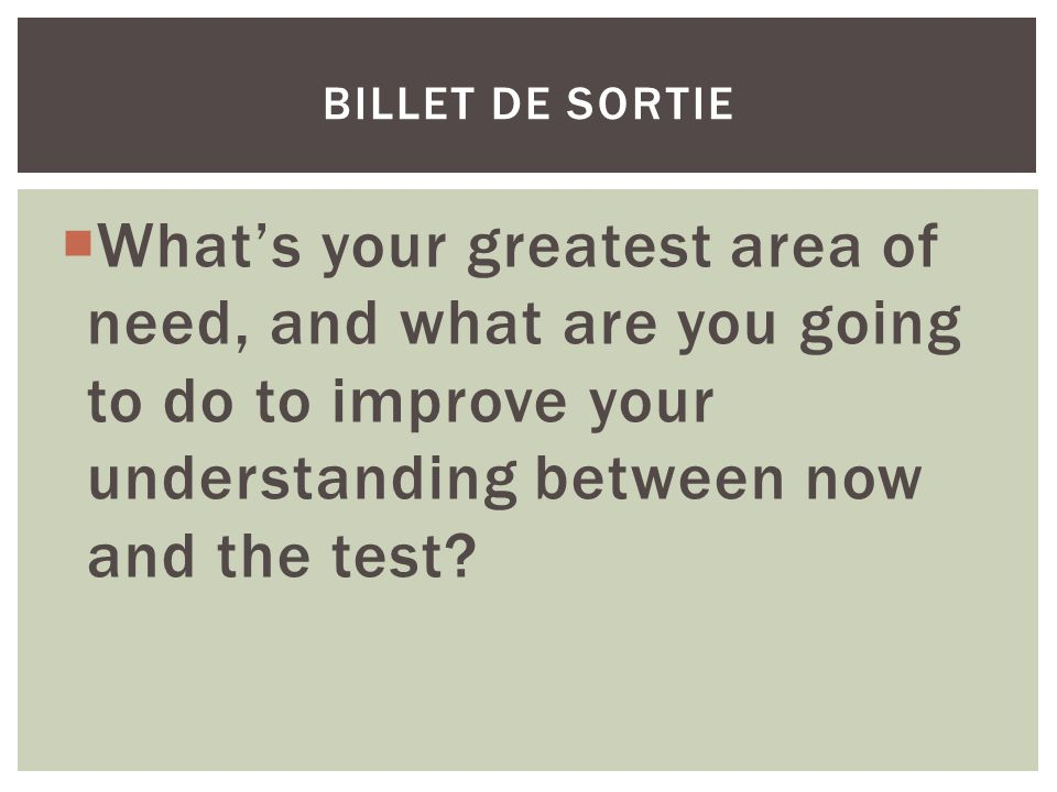  What's your greatest area of need, and what are you going to do to improve your understanding between now and the test? BILLET DE SORTIE