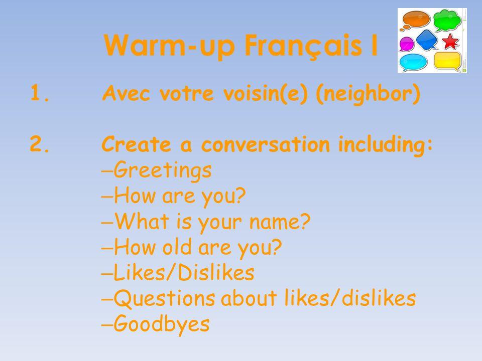 Warm-up Français I 1.Avec votre voisin(e) (neighbor) 2.Create a conversation including: – Greetings – How are you.