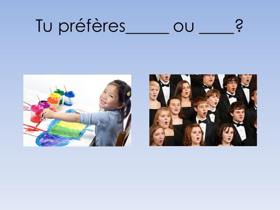 Tu préfères_____ ou ____