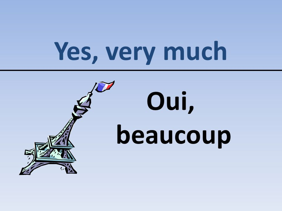 Yes, very much Oui, beaucoup