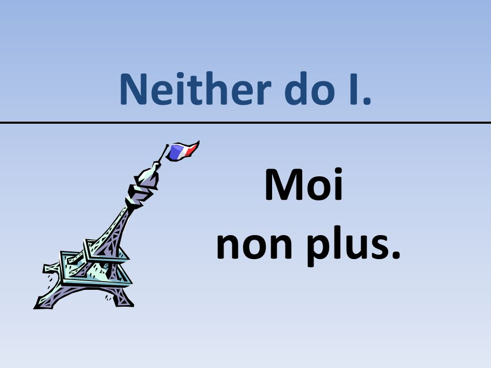 Neither do I. Moi non plus.