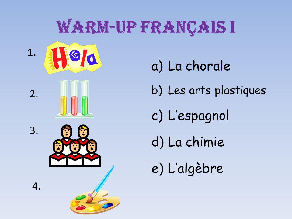 Warm-up Français I a)La chorale b)Les arts plastiques c)L'espagnol d)La chimie e)L'algèbre 1. 2. 3. 4.4.