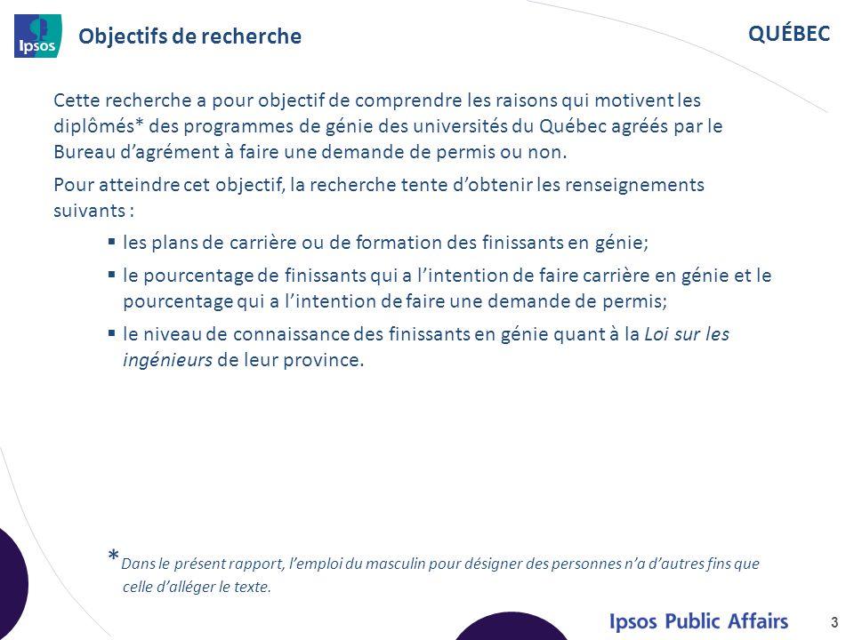 QUÉBEC Objectifs de recherche 3 Cette recherche a pour objectif de comprendre les raisons qui motivent les diplômés* des programmes de génie des universités du Québec agréés par le Bureau d'agrément à faire une demande de permis ou non.