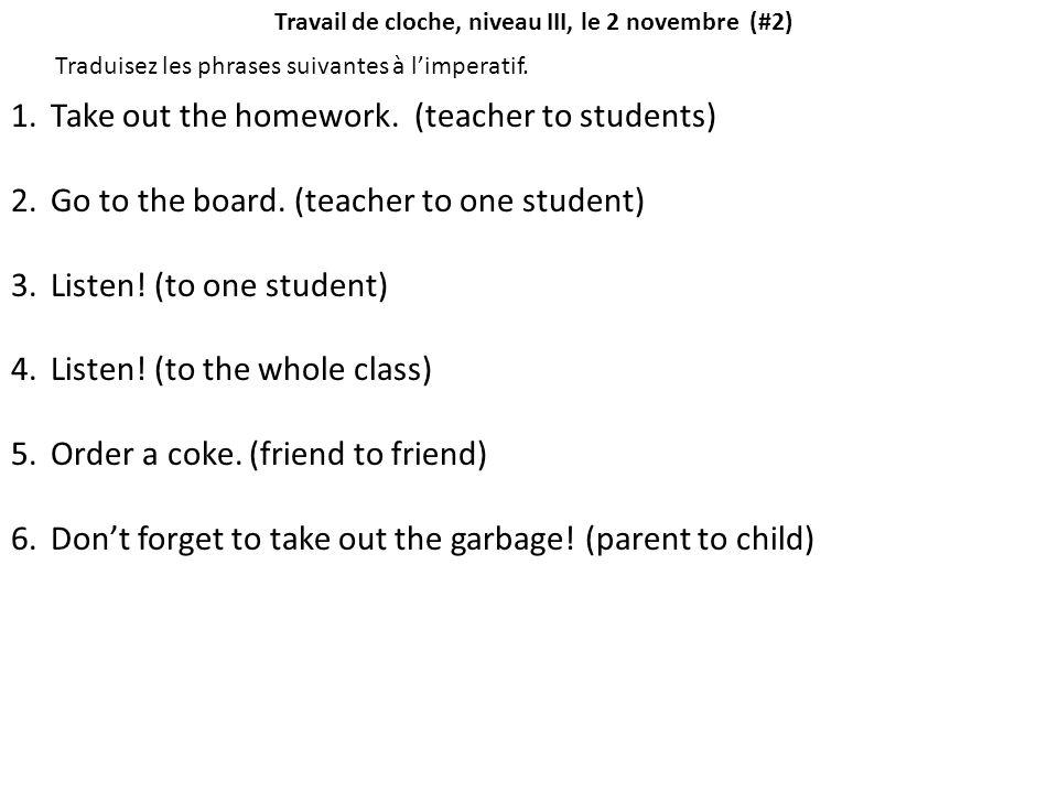 Travail de cloche, niveau III, le 2 novembre (#2) Traduisez les phrases suivantes à l'imperatif. 1.Take out the homework. (teacher to students) 2.Go t