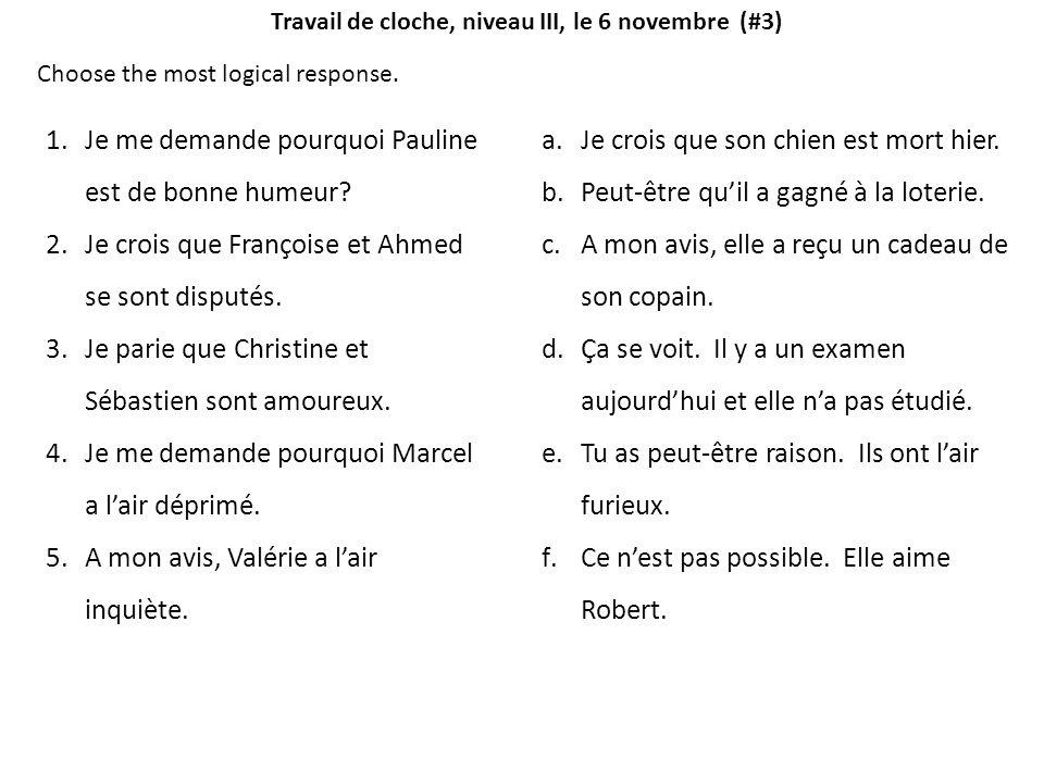 Choose the most logical response. 1.Je me demande pourquoi Pauline est de bonne humeur? 2.Je crois que Françoise et Ahmed se sont disputés. 3.Je parie