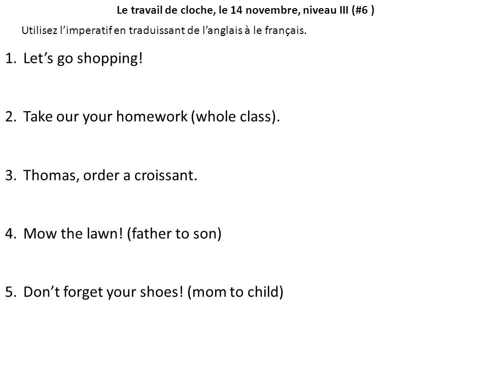 Le travail de cloche, le 14 novembre, niveau III (#6 ) Utilisez l'imperatif en traduissant de l'anglais à le français. 1.Let's go shopping! 2.Take our