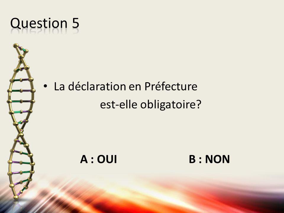 La déclaration en Préfecture est-elle obligatoire? A : OUI B : NON