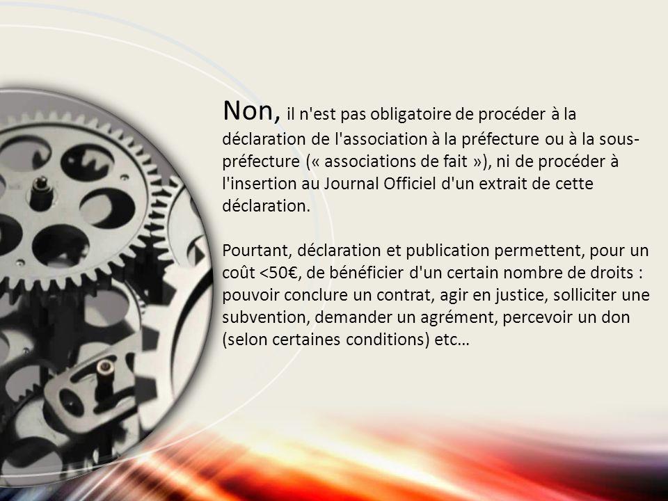 Non, il n'est pas obligatoire de procéder à la déclaration de l'association à la préfecture ou à la sous- préfecture (« associations de fait »), ni de