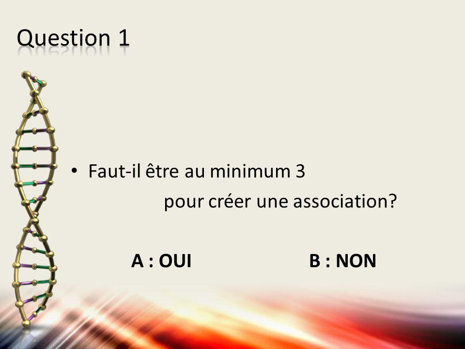Faut-il être au minimum 3 pour créer une association? A : OUI B : NON