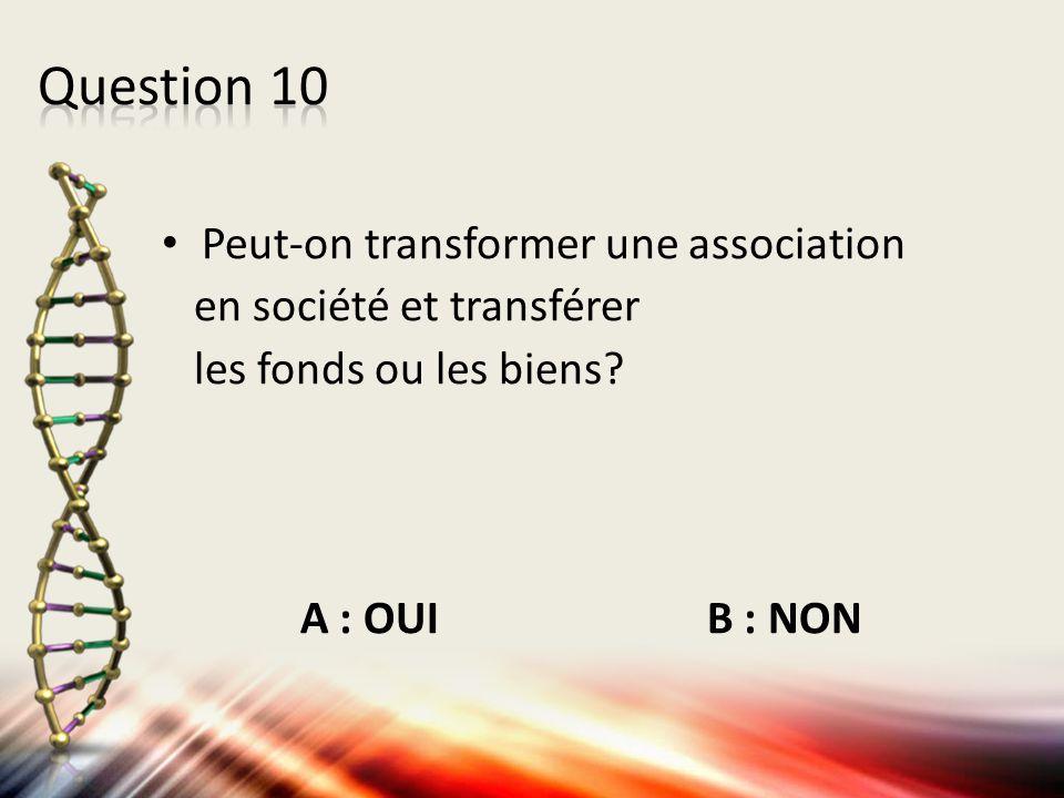Peut-on transformer une association en société et transférer les fonds ou les biens? A : OUI B : NON