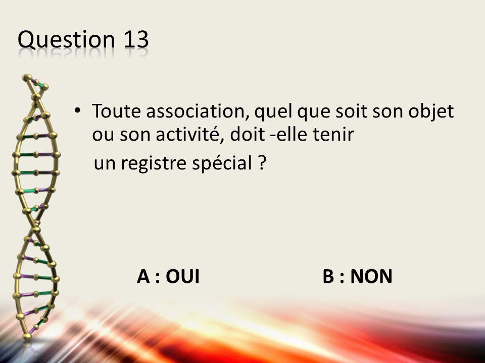 Toute association, quel que soit son objet ou son activité, doit -elle tenir un registre spécial ? A : OUI B : NON
