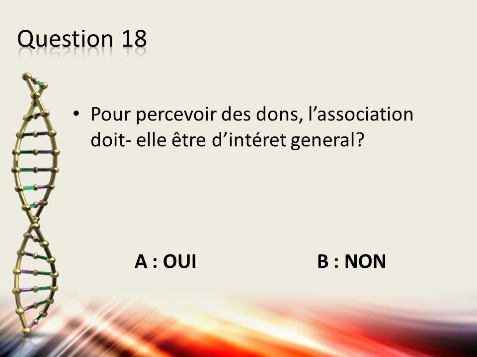 Pour percevoir des dons, l'association doit- elle être d'intéret general? A : OUI B : NON