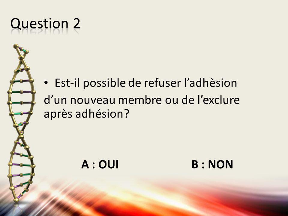 Est-il possible de refuser l'adhèsion d'un nouveau membre ou de l'exclure après adhésion? A : OUI B : NON