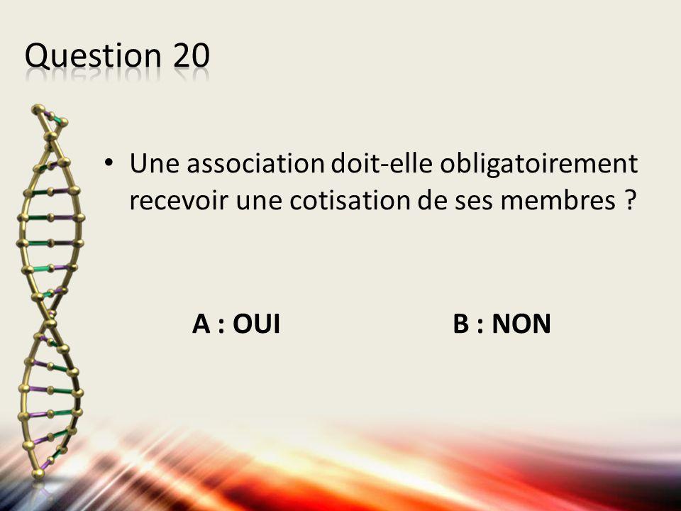 Une association doit-elle obligatoirement recevoir une cotisation de ses membres ? A : OUI B : NON