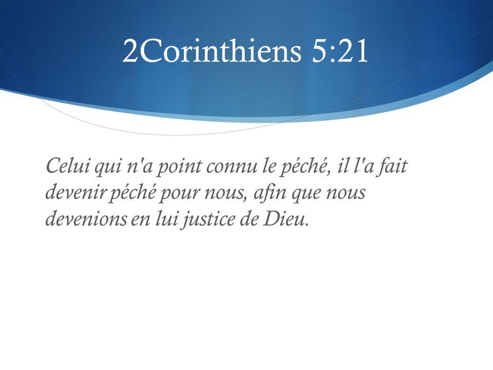 2Corinthiens 5:21 Celui qui n'a point connu le péché, il l'a fait devenir péché pour nous, afin que nous devenions en lui justice de Dieu.
