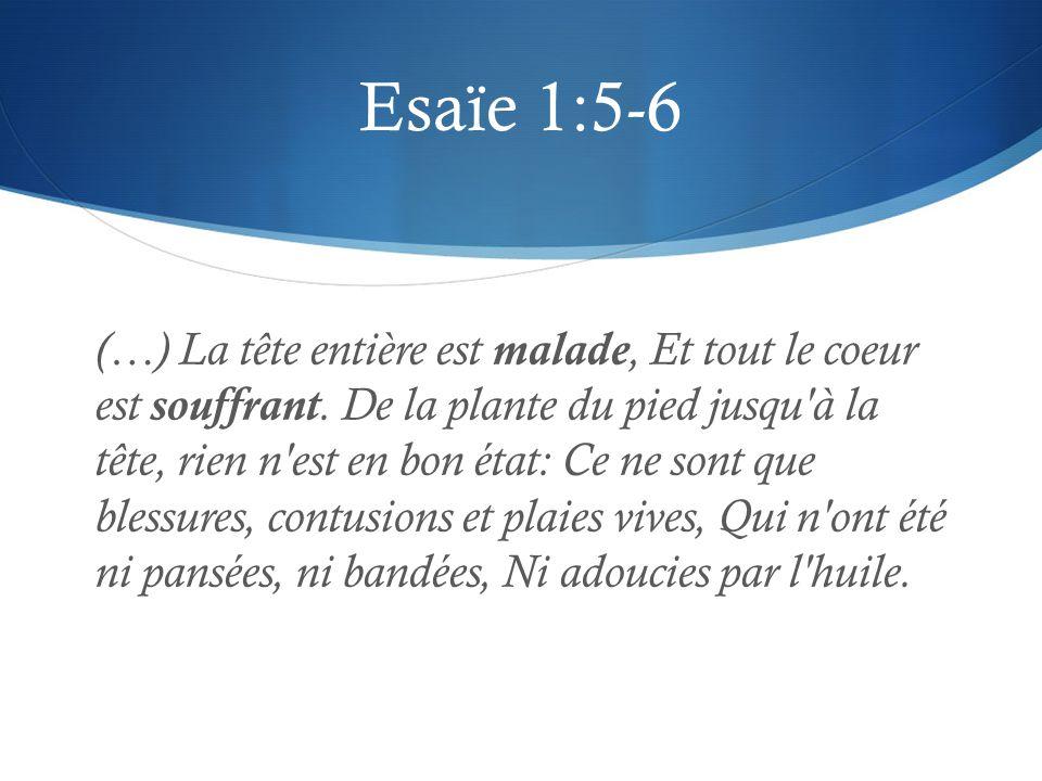 Esaïe 1:5-6 (…) La tête entière est malade, Et tout le coeur est souffrant. De la plante du pied jusqu'à la tête, rien n'est en bon état: Ce ne sont q