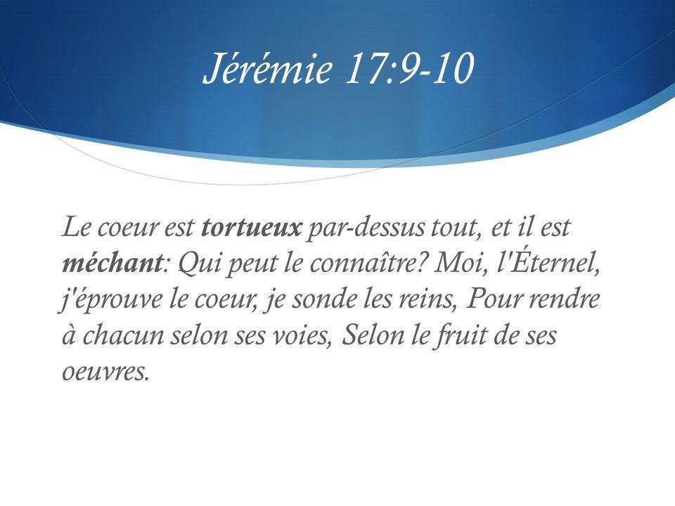 Jérémie 17:9-10 Le coeur est tortueux par-dessus tout, et il est méchant : Qui peut le connaître? Moi, l'Éternel, j'éprouve le coeur, je sonde les rei