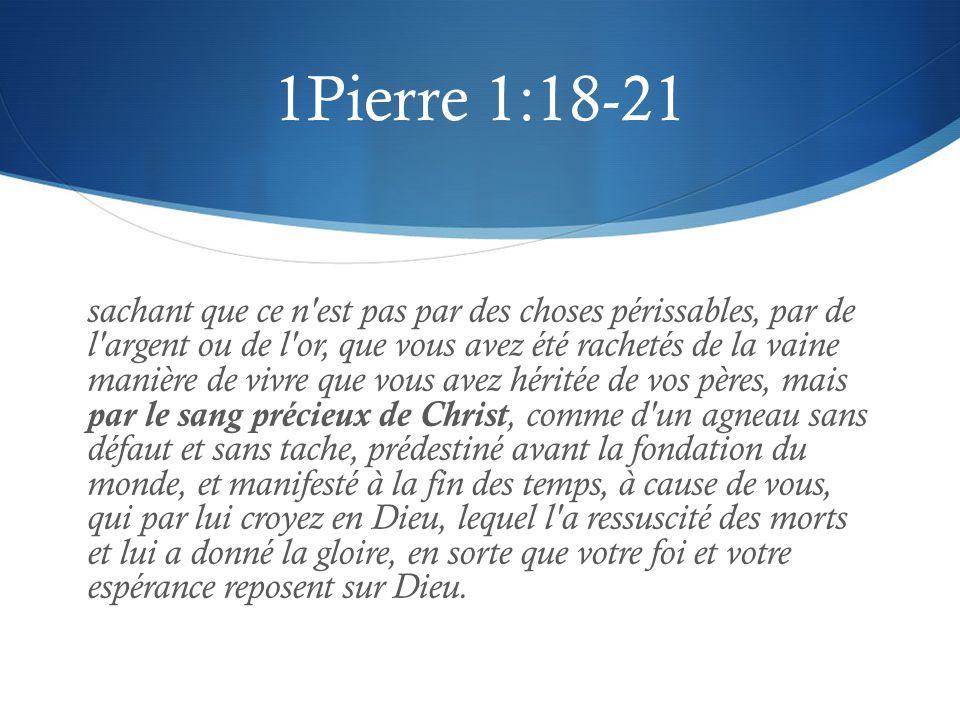 1Pierre 1:18-21 sachant que ce n'est pas par des choses périssables, par de l'argent ou de l'or, que vous avez été rachetés de la vaine manière de viv
