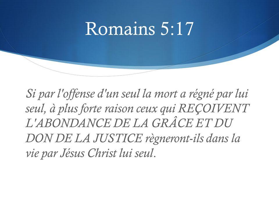Romains 5:17 Si par l offense d un seul la mort a régné par lui seul, à plus forte raison ceux qui REÇOIVENT L ABONDANCE DE LA GRÂCE ET DU DON DE LA JUSTICE règneront-ils dans la vie par Jésus Christ lui seul.