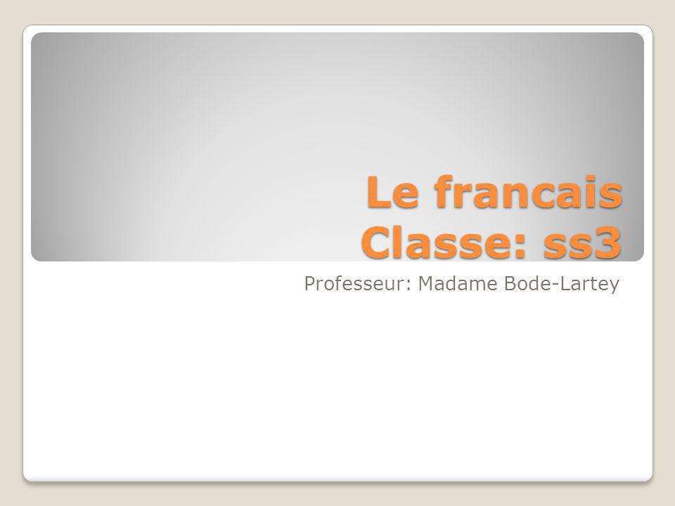 Le francais Classe: ss3 Professeur: Madame Bode-Lartey