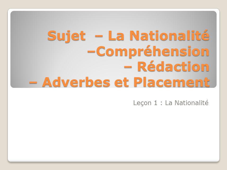 Sujet – La Nationalité –Compréhension – Rédaction – Adverbes et Placement Leçon 1 : La Nationalité
