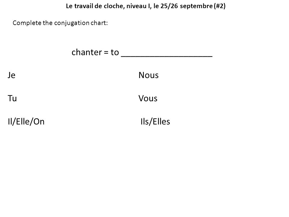Le travail de cloche, niveau I, le 25/26 septembre (#2) Complete the conjugation chart: chanter = to ___________________ Je Nous Tu Vous Il/Elle/On Il