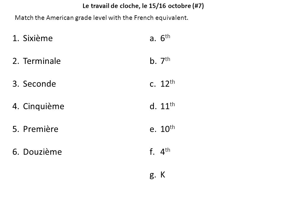 Le travail de cloche, le 15/16 octobre (#7) Match the American grade level with the French equivalent. 1.Sixième 2.Terminale 3.Seconde 4.Cinquième 5.P